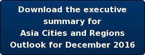 Download the executive  summary for  Asia Cities and Regions  Outlook for December 2016